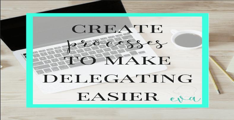 The Art of Delegating (Part 2) Creating Processes Can Make Delegating Easier